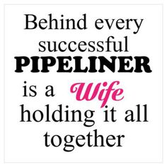 Behind every successful Pipeliner is a Wife holding it all together-- amen holding the fort down, raising the children, taking care of the animals, and loving her hubby from hundreds of miles away.