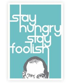 Stay hungry. Stay foolish - Steve Jobs