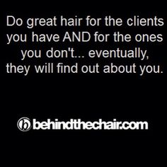 Do great hair behind the chair, my clients are my walking advertisement.