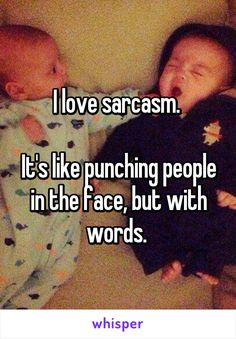 I love sarcasm.   It's like punching people in the face, but with words.