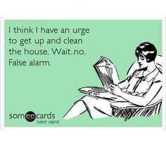 I Think I Have An Urge To Get Up & Clean The House. Wait. No. False Alarm