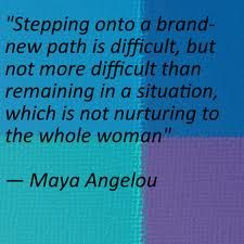 """Stepping onto a brand-new path is difficult, but not more difficult than remaining in a situation, which is not nurturing to the whole woman."" ― Maya Angelou - Google Search"