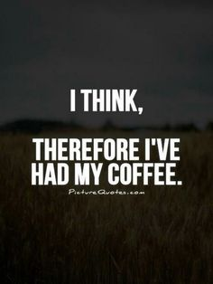 I Think, Therefore I've Had My Coffee ;)☕