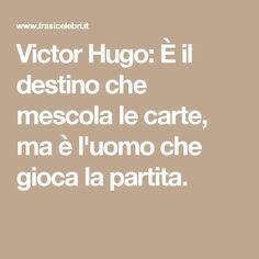 Victor Hugo: È il destino che mescola le carte, ma è l'uomo che gioca la partita.