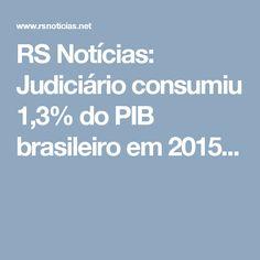 RS Notícias: Judiciário consumiu 1,3% do PIB brasileiro em 2015...