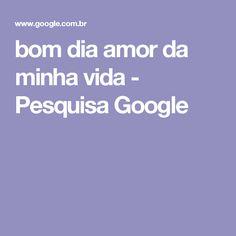 bom dia amor da minha vida - Pesquisa Google