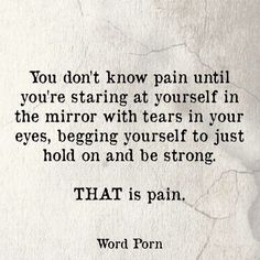 To see yourself in the mirror and not recognize that person hiding behind the fake smile. To look deep into those eyes and scream from the mirror to get out. That is pain.