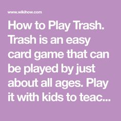 How to Play Trash. Trash is an easy card game that can be played by just about all ages. Play it with kids to teach them about numbers or with a group of adults to quickly pass the time. The game requires 1 standard deck of cards for two...