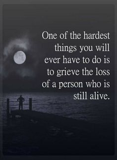 Quotes One of the hardest things you will ever have to do is to grieve the loss of a person who is still alive.