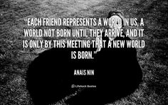 Each friend represents a world in us, a world not born until they arrive, and it is only by this meeting that a new world is born. - Anais Nin at Lifehack QuotesAnais Nin at http://quotes.lifehack.org/by-author/anais-nin/