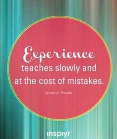 Experience teaches slowly and at the cost of mistakes. ~James A. Froude #Inspiyr