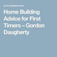 Home Building Advice for First Timers  Gordon Daugherty