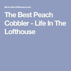 The Best Peach Cobbler - Life In The Lofthouse