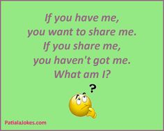 if you have me, you want to share me,if you share me, you havent got me. what am i??, riddles with answers
