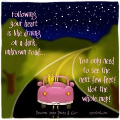 Following your heart is like driving on a dark, unknown road...you only need to see the next few feet, not the whole map!