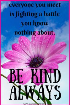 everyone you meet is fighting a battle you know nothing about. Be Kind. Always