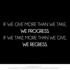 If we give more than we take, we progress. If we take more than we give, we regress.