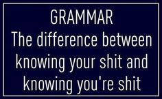 Grammar... the difference between knowing your shit and knowing you're shit #hahaha #lol #tgif