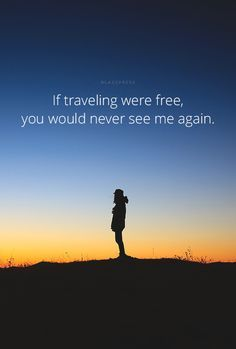 """""""If traveling were free, you would never see me again. """""""