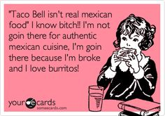 'Taco Bell isn't real mexican food' I know bitch!! I'm not goin there for authentic mexican cuisine, I'm goin there because I'm broke and I love burritos!