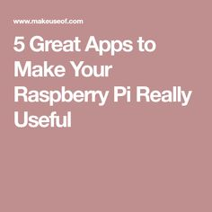 5 Great Apps to Make Your Raspberry Pi Really Useful