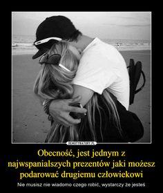 Obecność, jest jednym z najwspanialszych prezentów jaki możesz podarować drugiemu człowiekowi – Nie musisz nie wiadomo czego robić, wystarczy że jesteś Everything And Nothing, Friends Forever, Motto, Love Quotes, Boyfriend, Wisdom, Humor, Sayings, Words