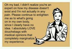"""Lots of """"Medical Experts"""" with all kinds of suggestions out there... It would be lovely if everyone who thinks everything would be fine if I just """"learn to live with it and be happy anyway"""" could spend a week in my body. I would have the longest health vacation ever!!!"""