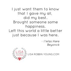 """I just want them to know that I gave my all, did my best. Brought someone some happiness. Left this world a little better just because I was here."" #Beyonce #IWasHere #300songs http://lisarobbinyoung.com/2014/i-was-here/"