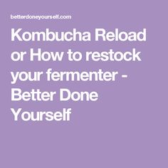 Kombucha Reload or How to restock your fermenter - Better Done Yourself