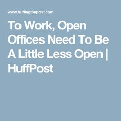 To Work, Open Offices Need To Be A Little Less Open | HuffPost