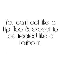 """""""You can't act like a flip flop and expect to be treated like a Louboutin."""""""