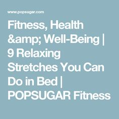 Fitness, Health & Well-Being | 9 Relaxing Stretches You Can Do in Bed | POPSUGAR Fitness