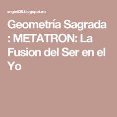 Geometría Sagrada  : METATRON: La Fusion del Ser en el Yo