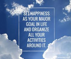 Set happiness as your major goal in life and organize all your activities around it.