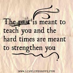 The past is meant to teach you and the hard times are meant to strengthen you.