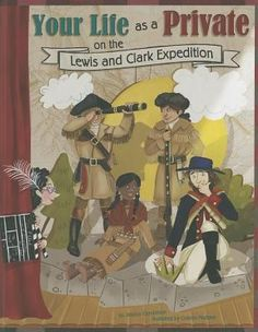 Your Life as a Private on the Lewis and Clark Expedition written by Jessica Gunderson and illustrated by Colleen Madden. You just tried out for the school play. And who wants the lead part more than anyone? YOU! Imagine setting off to sail crystal-clear rivers all the way to the Pacific Ocean. Going bird-watching. Sleeping beneath the stars. But be careful what you wish for. That might not be the way it was for a private on the Lewis and Clark expedition... 8/26