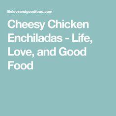 Cheesy Chicken Enchiladas - Life, Love, and Good Food
