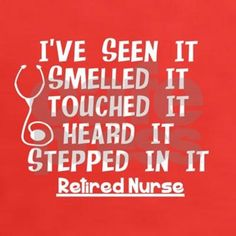 "Funny quotes for retired nurses, ""seen it, smelled it, touched it, stepped in it"". Great retirement gifts."