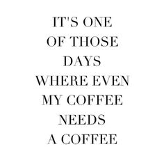 It's one of those days where even my coffee needs a coffee.