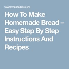 How To Make Homemade Bread – Easy Step By Step Instructions And Recipes