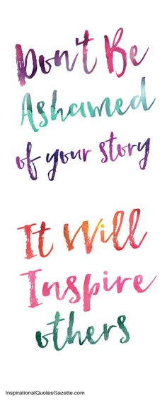 Inspirational Quote about Life, Addiction and Recovery:  Don't Be Ashamed Of Your Story – It Will Inspire Others Do you have an inspiring or funny story to tell?