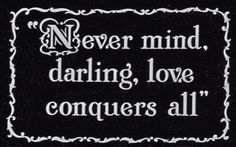 Nevermind darling,  love conquers all