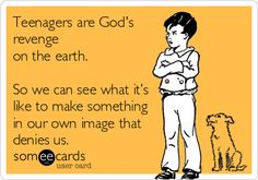 Teenagers are God's revenge on the earth. So we can see what it's like to make something in our own image that denies us.
