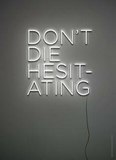 Don't die hesitating.