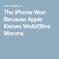 The iPhone Won Because Apple Knows We're Morons