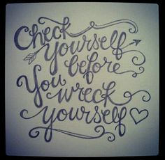 Check yourself before you wreck yourself. <3