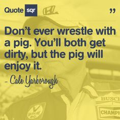 Don't ever wrestle with a pig. You'll both get dirty, but the pig will enjoy it. - Cale Yarborough #quotesqr #quotes #funnyquotes