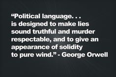 """""""Political language. . . is designed to make lies sound truthful and murder respectable, and to give an appearance of solidity to pure wind."""" - George Orwell"""