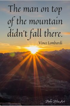 The man on top of the mountain didn't fall there. Quote by Vince Lombardi. #MotivationalQuote #InspirationalQuote #VinceLombardiQuote
