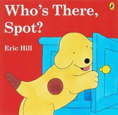 Who's There, Spot?, Eric Hill. A fun, simple lift the flap book
